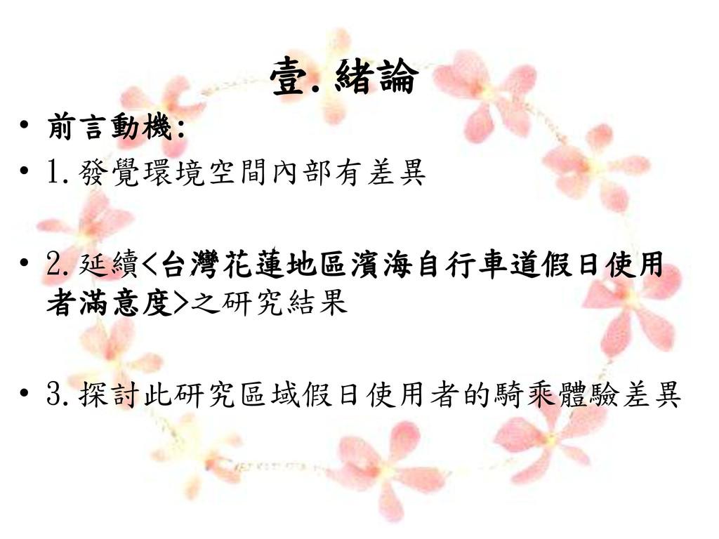 壹.緒論 • 前言動機: • 1.發覺環境空間內部有差異 • 2.延續<台灣花蓮地區濱海自行車...