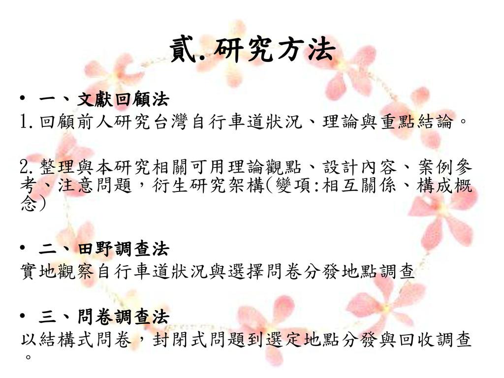貳.研究方法 • 一、文獻回顧法 1.回顧前人研究台灣自行車道狀況、理論與重點結論。 2.整理...