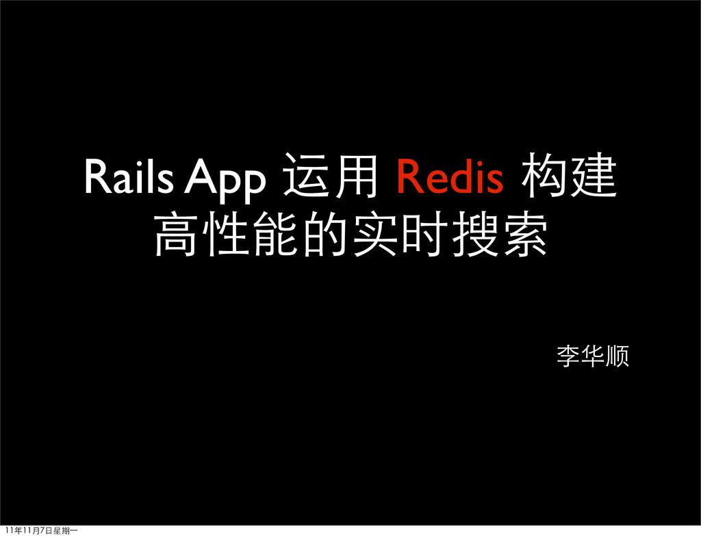 Rails App 运用 Redis 构建 高性能的实时搜索 李华顺 11年11月7日星期⼀一