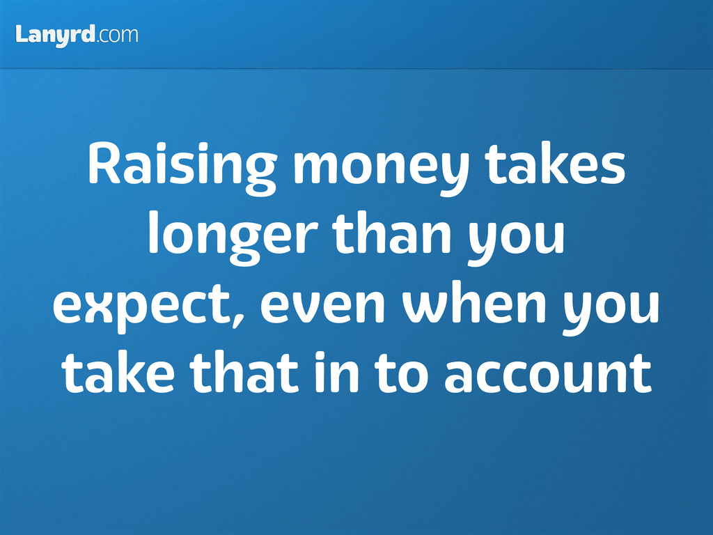 Lanyrd.com Raising money takes longer than you ...