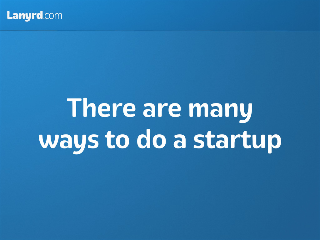 Lanyrd.com There are many ways to do a startup