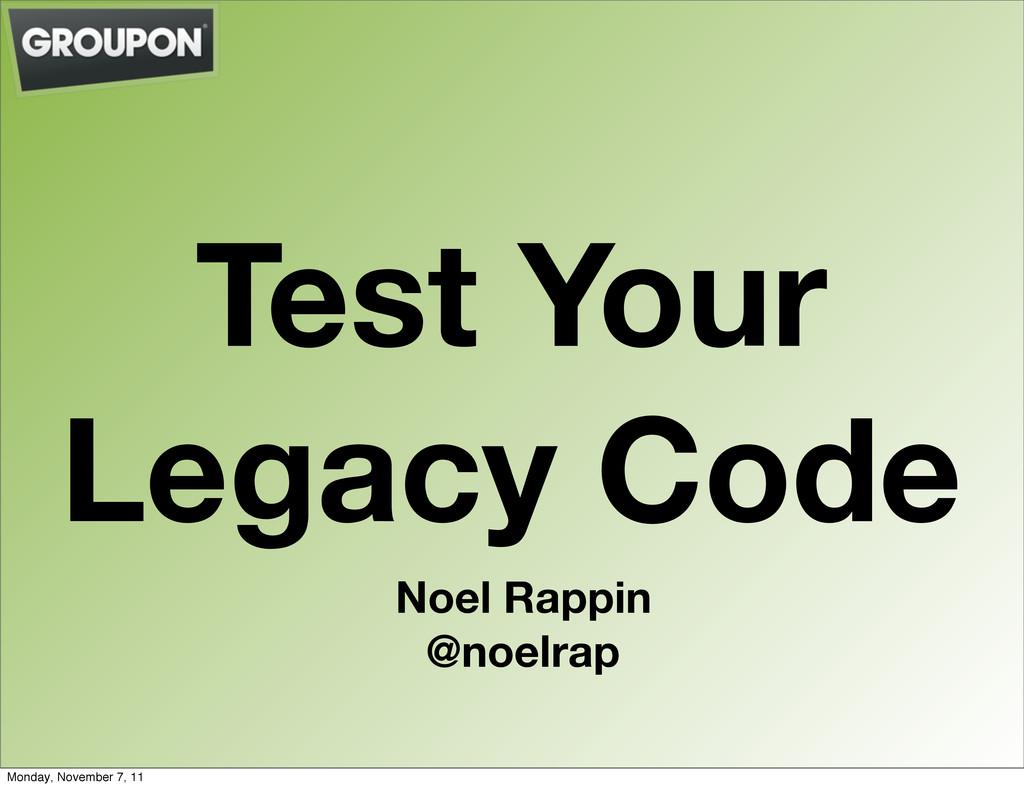 Test Your Legacy Code Noel Rappin @noelrap Mond...