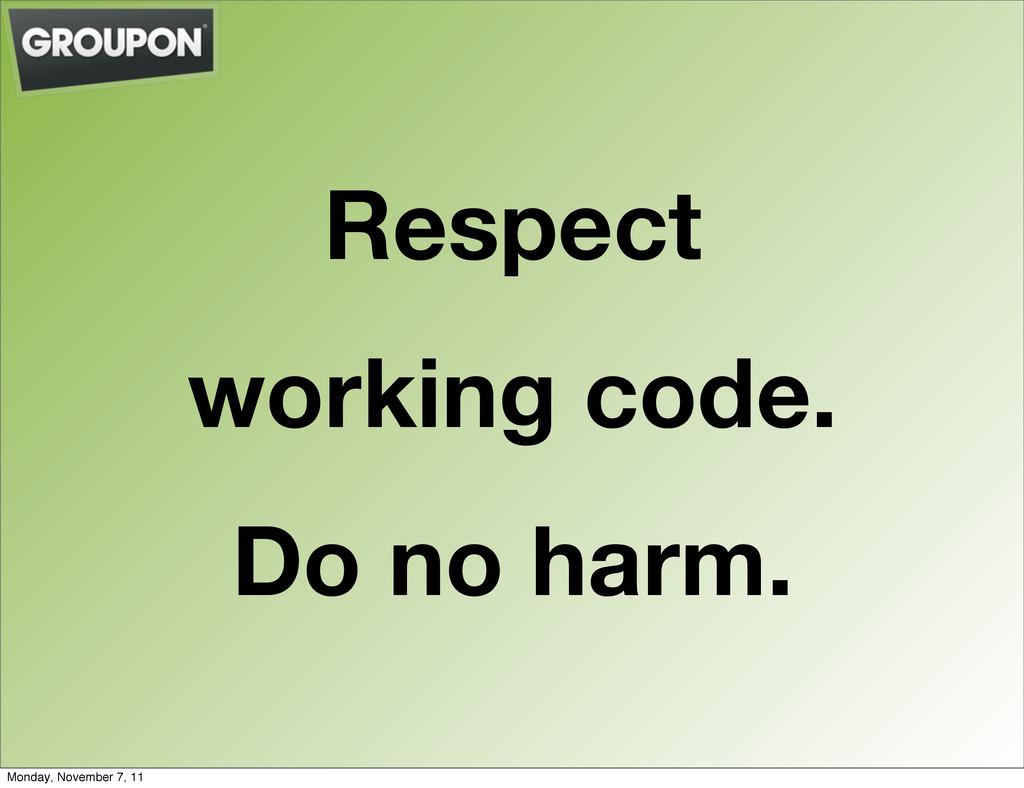 Respect working code. Do no harm. Monday, Novem...