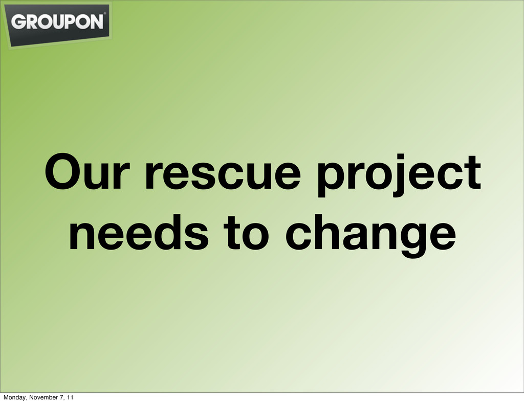 Our rescue project needs to change Monday, Nove...