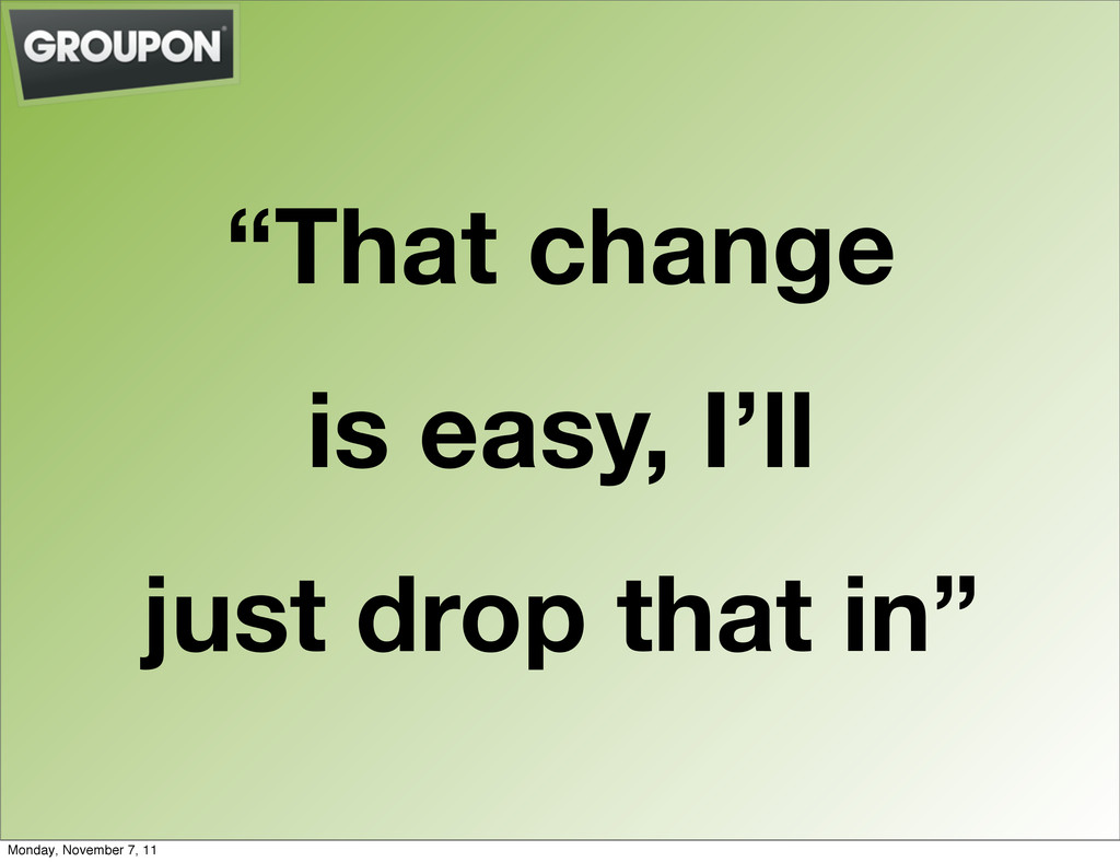 """""""That change is easy, I'll just drop that in"""" M..."""