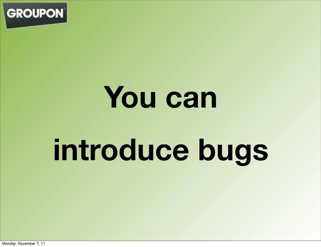 You can introduce bugs Monday, November 7, 11