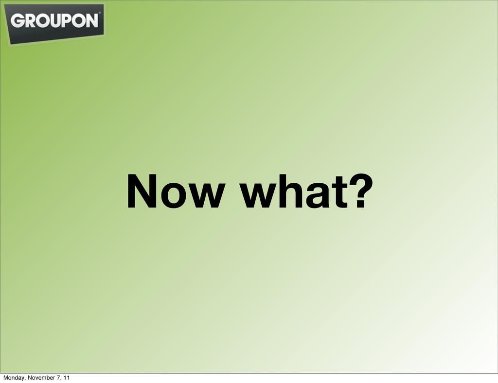 Now what? Monday, November 7, 11