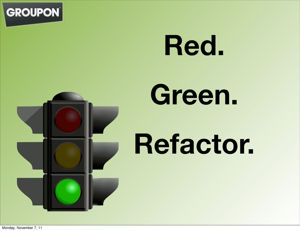 Red. Green. Refactor. Monday, November 7, 11