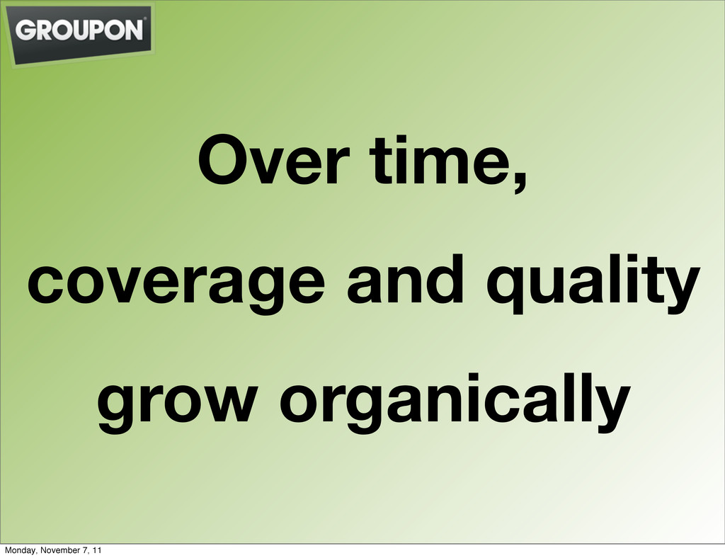 Over time, coverage and quality grow organicall...