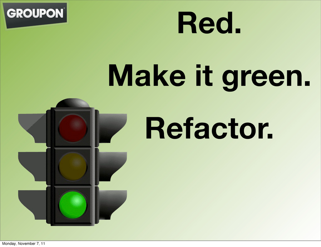 Red. Make it green. Refactor. Monday, November ...