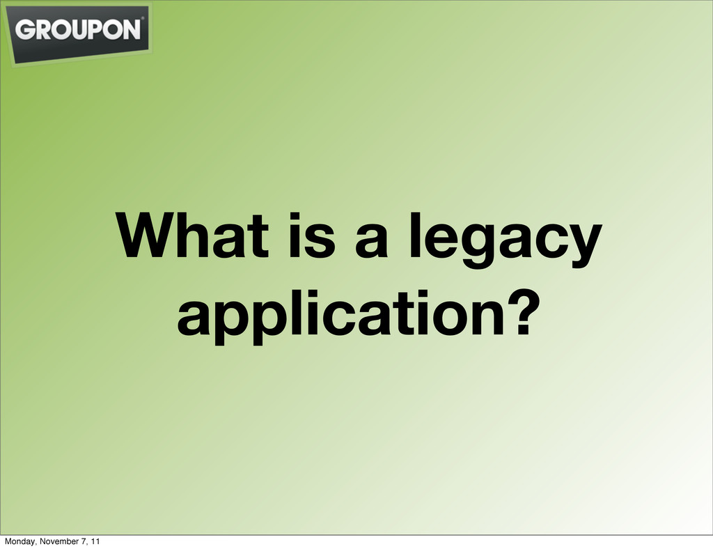 What is a legacy application? Monday, November ...