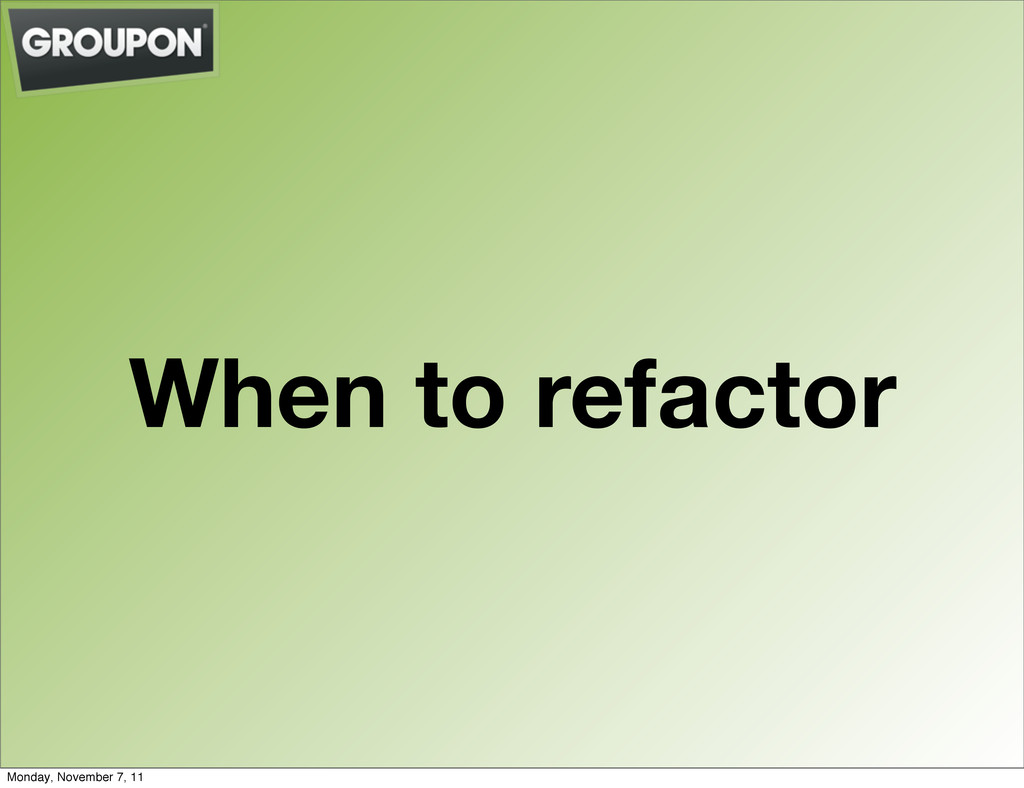When to refactor Monday, November 7, 11