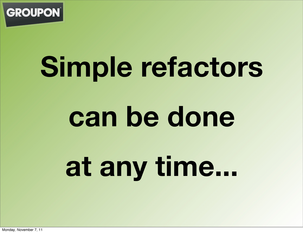Simple refactors can be done at any time... Mon...