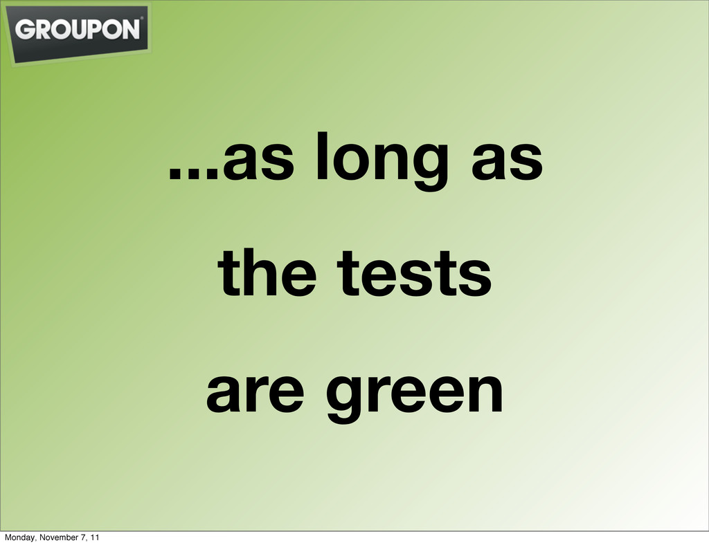 ...as long as the tests are green Monday, Novem...