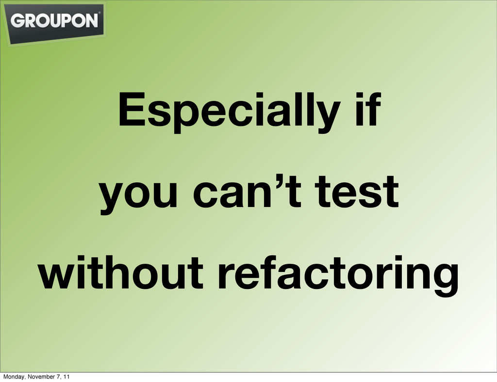 Especially if you can't test without refactorin...
