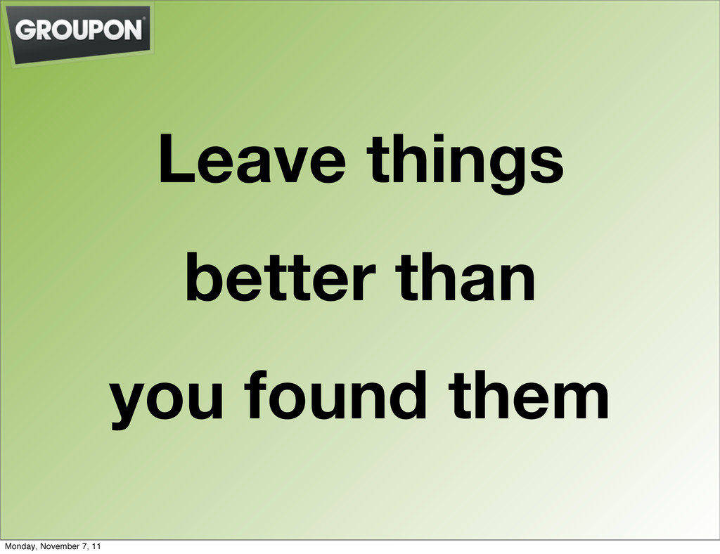 Leave things better than you found them Monday,...