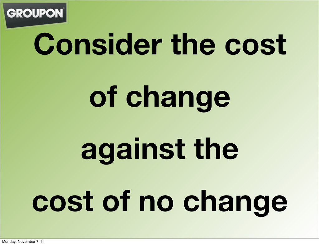 Consider the cost of change against the cost of...