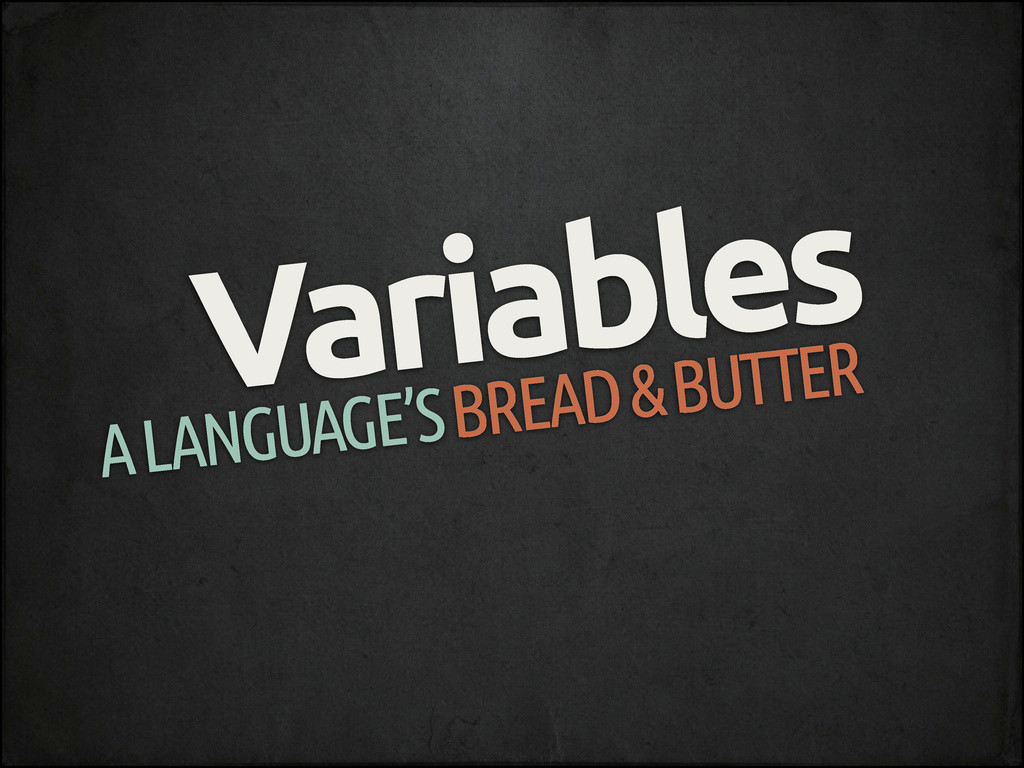 Variables A LANGUAGE'S BREAD & BUTTER