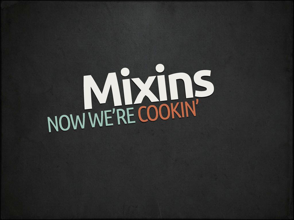 Mixins NOW WE'RE COOKIN'