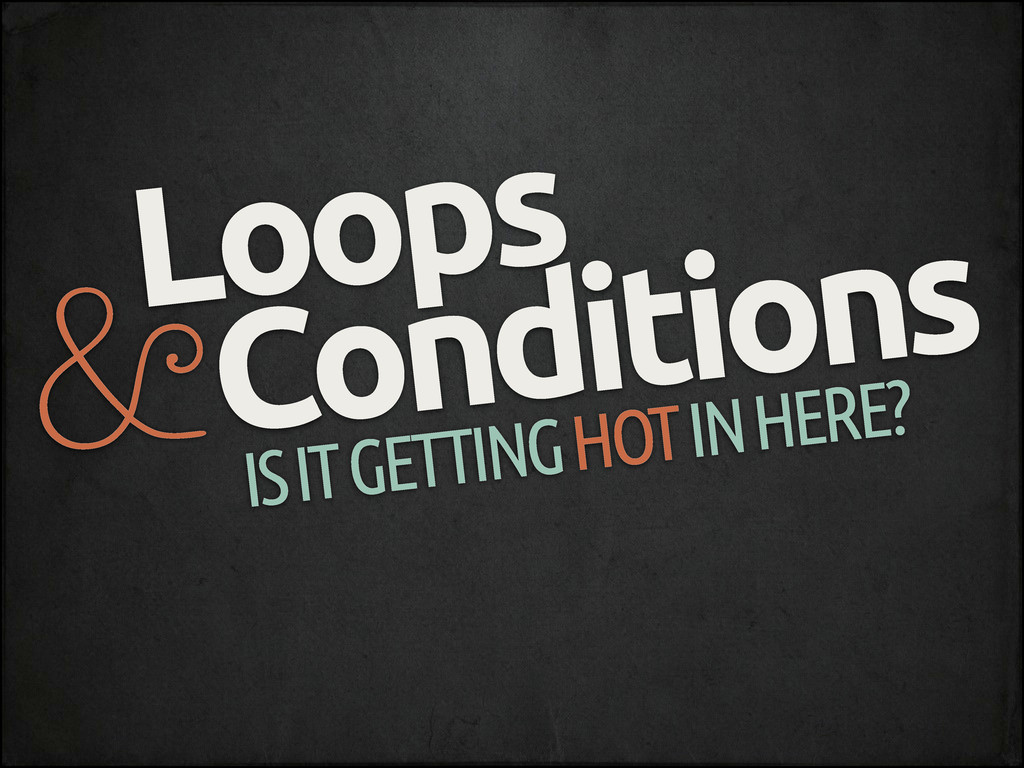 Loops Conditions & IS IT GETTING HOT IN HERE?