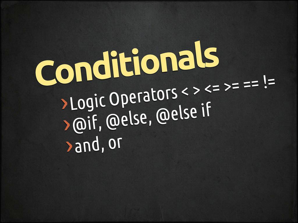 ›Logic Operators < > <= >= == != ›@if, @else, @...