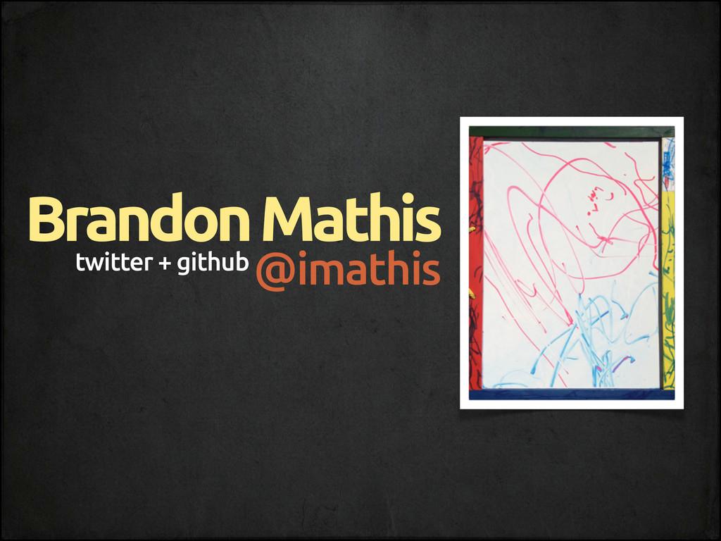 twitter + github Brandon Mathis @imathis