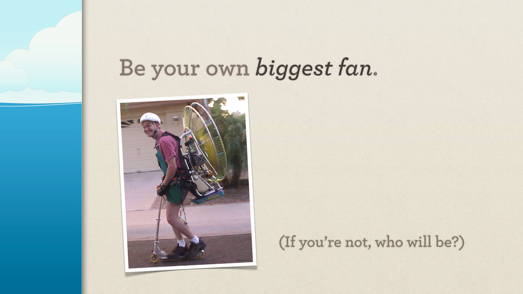 Be your own biggest fan. (If you're not, who wi...