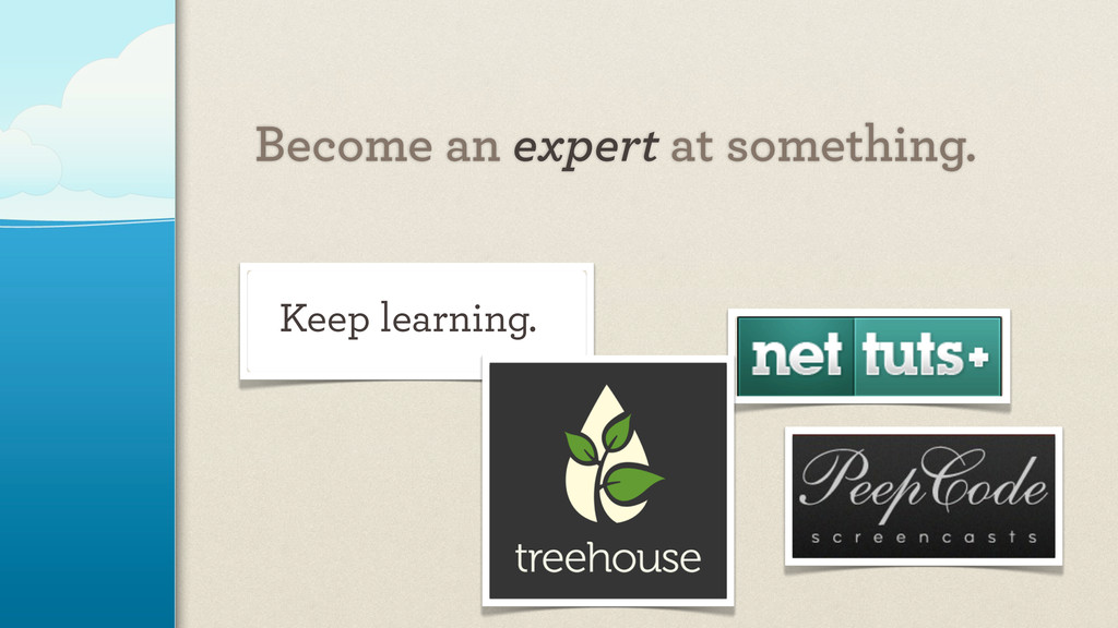 Become an expert at something. Keep learning.