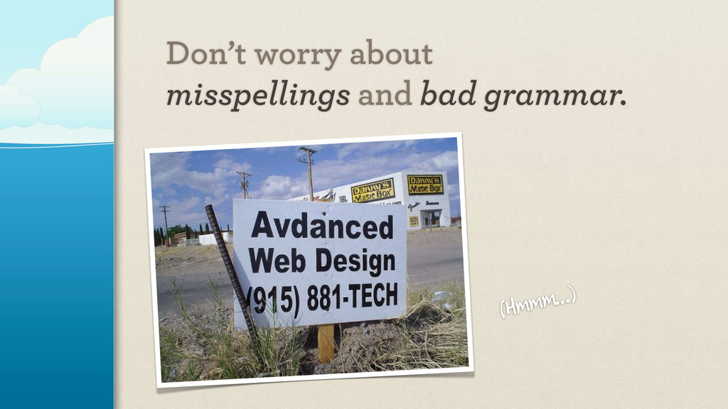 Don't worry about misspellings and bad grammar....