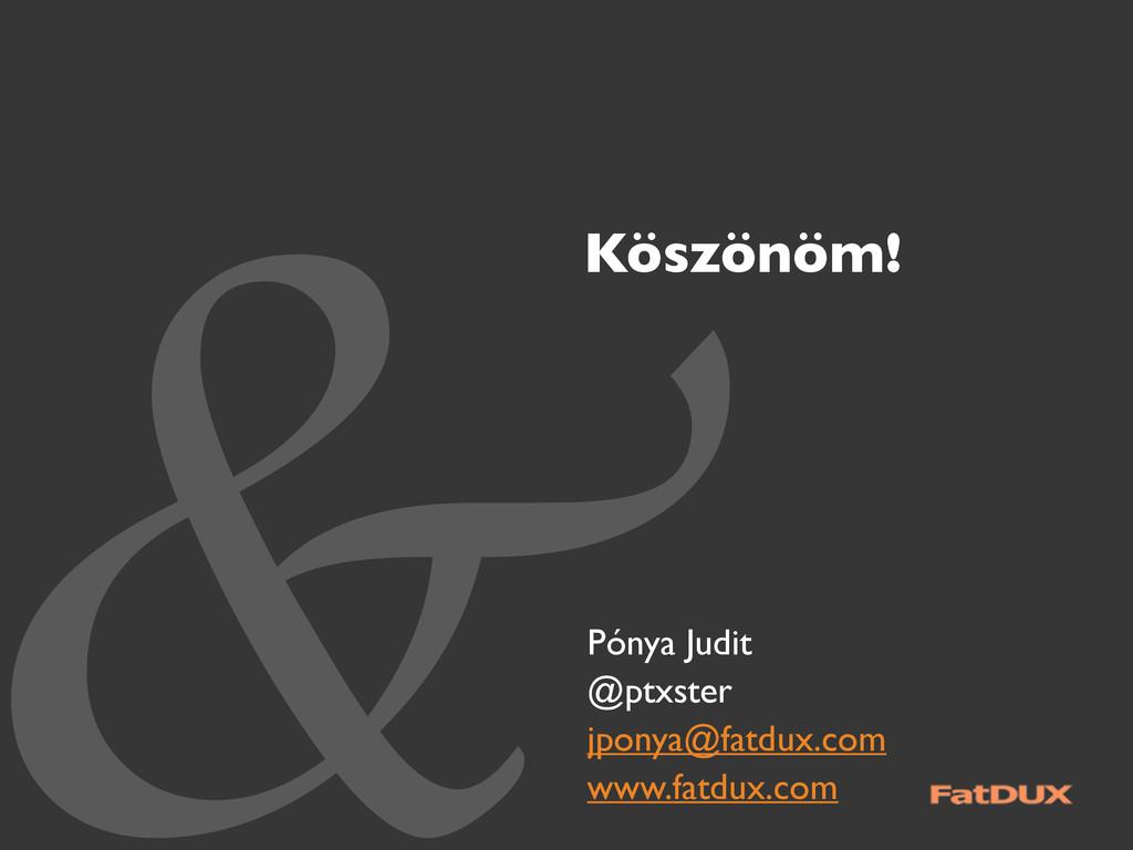 &Köszönöm! Pónya Judit @ptxster jponya@fatdux.c...