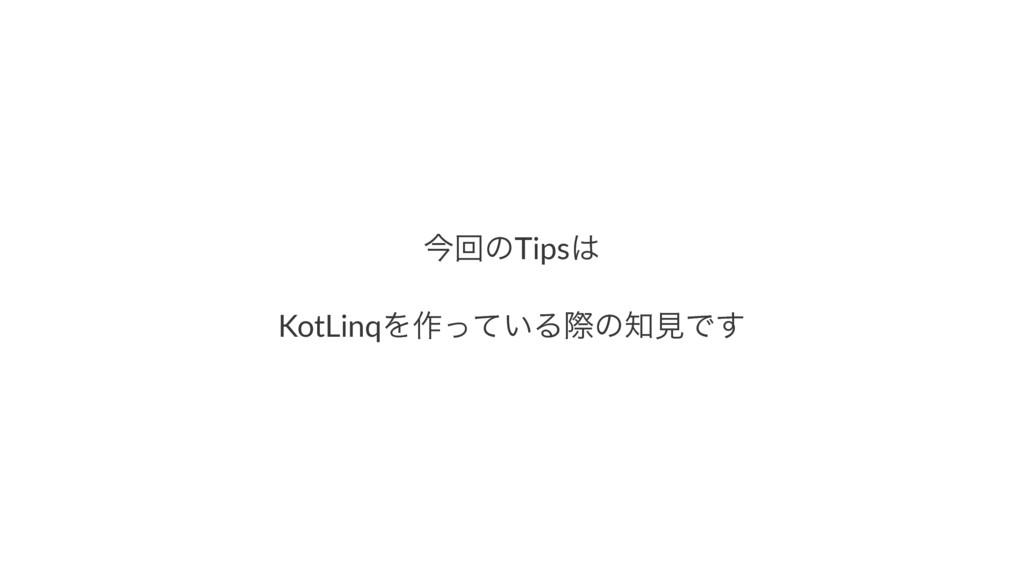 ࠓճͷTips KotLinqΛ࡞͍ͬͯΔࡍͷݟͰ͢