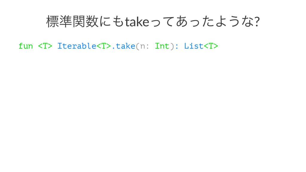 ඪ४ؔʹtakeͬͯ͋ͬͨΑ͏ͳ? fun <T> Iterable<T>.take(n:...