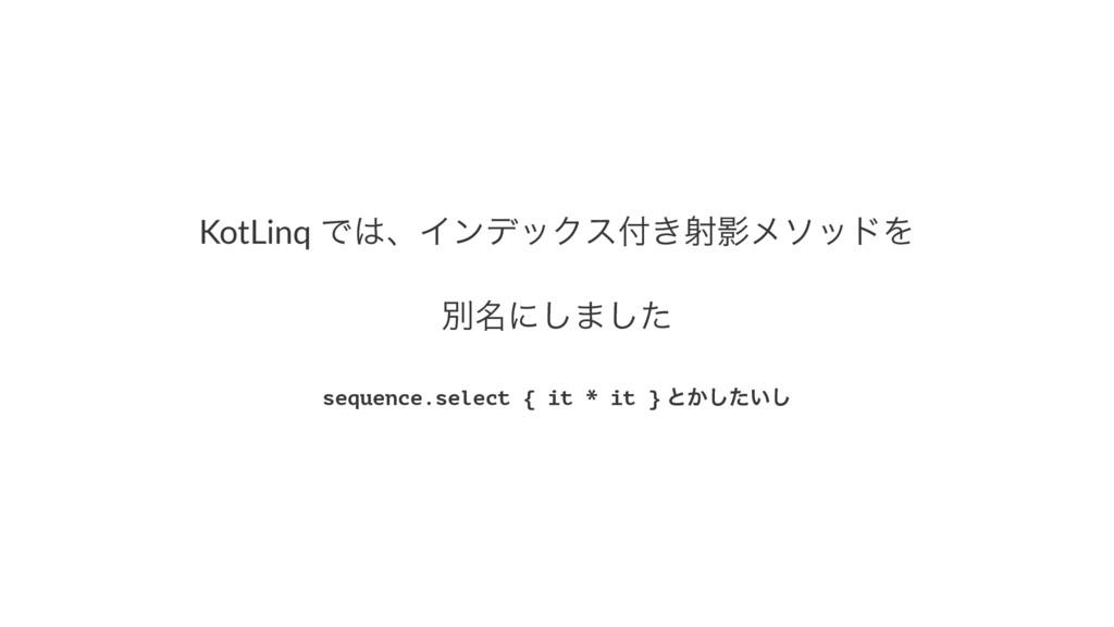 KotLinq(ͰɺΠϯσοΫε͖ࣹӨϝιουΛ ผ໊ʹ͠·ͨ͠ sequence.sel...