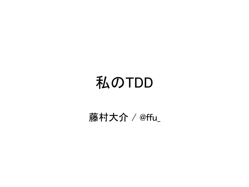 私のTDD 藤村大介 / @ffu_