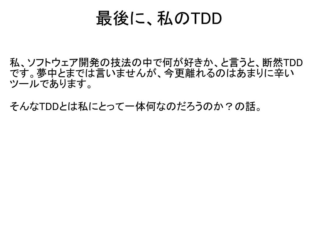 最後に、私のTDD 私、ソフトウェア開発の技法の中で何が好きか、と言うと、断然TDD です。夢...