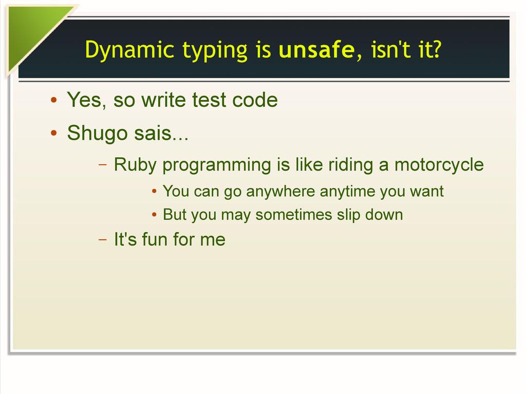 Dynamic typing is unsafe, isn't it? ● Yes, so w...