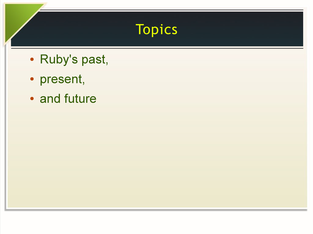 Topics ● Ruby's past, ● present, ● and future