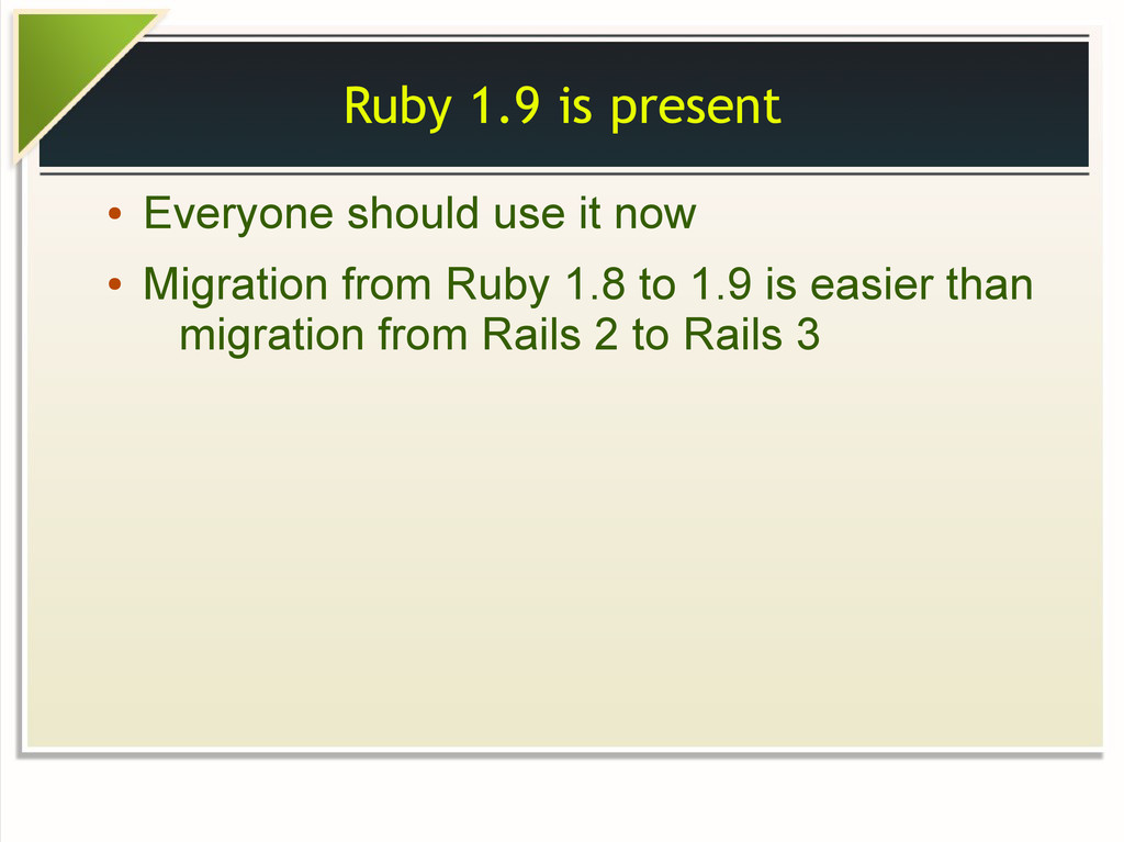 Ruby 1.9 is present ● Everyone should use it no...
