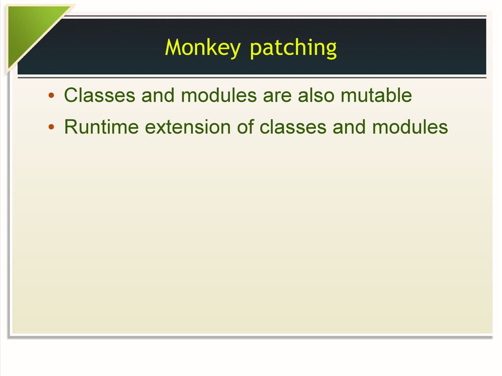 Monkey patching ● Classes and modules are also ...