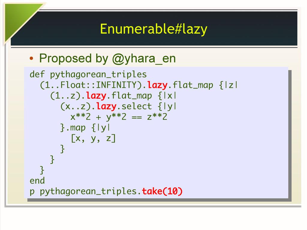 Enumerable#lazy ● Proposed by @yhara_en def pyt...