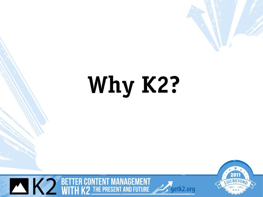 Why K2?