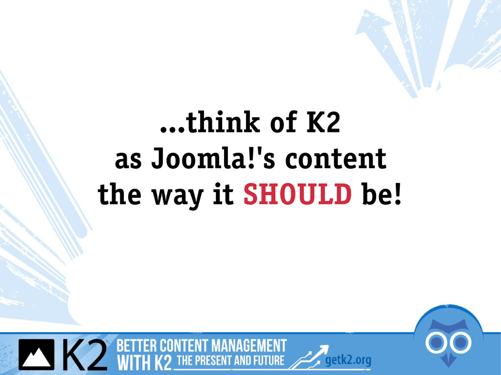 ...think of K2 as Joomla!'s content the way it ...