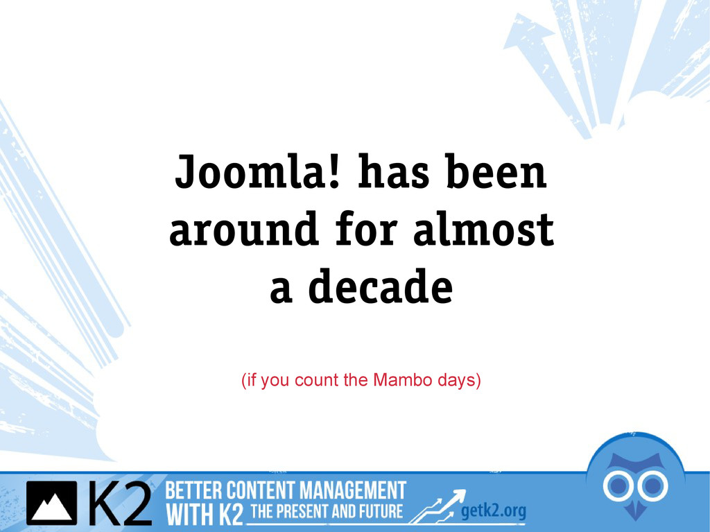 Joomla! has been around for almost a decade (if...