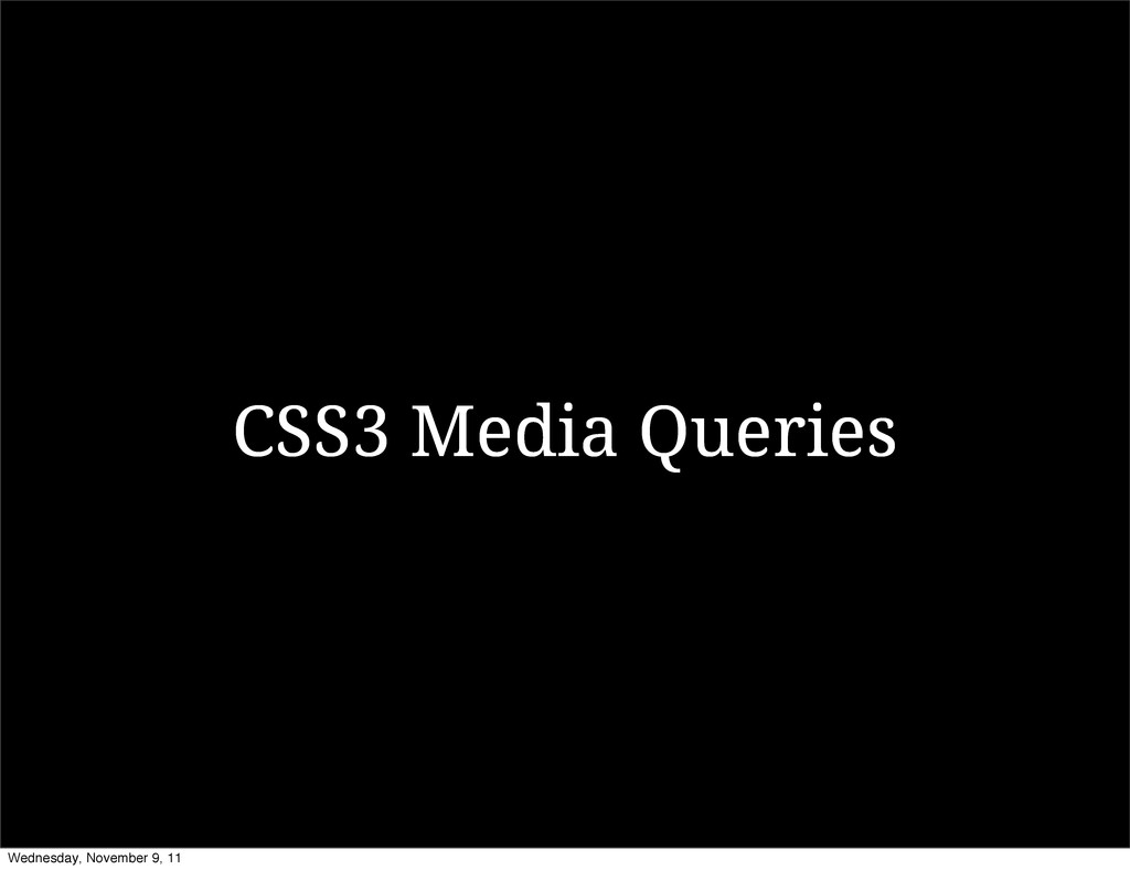 CSS3 Media Queries Wednesday, November 9, 11