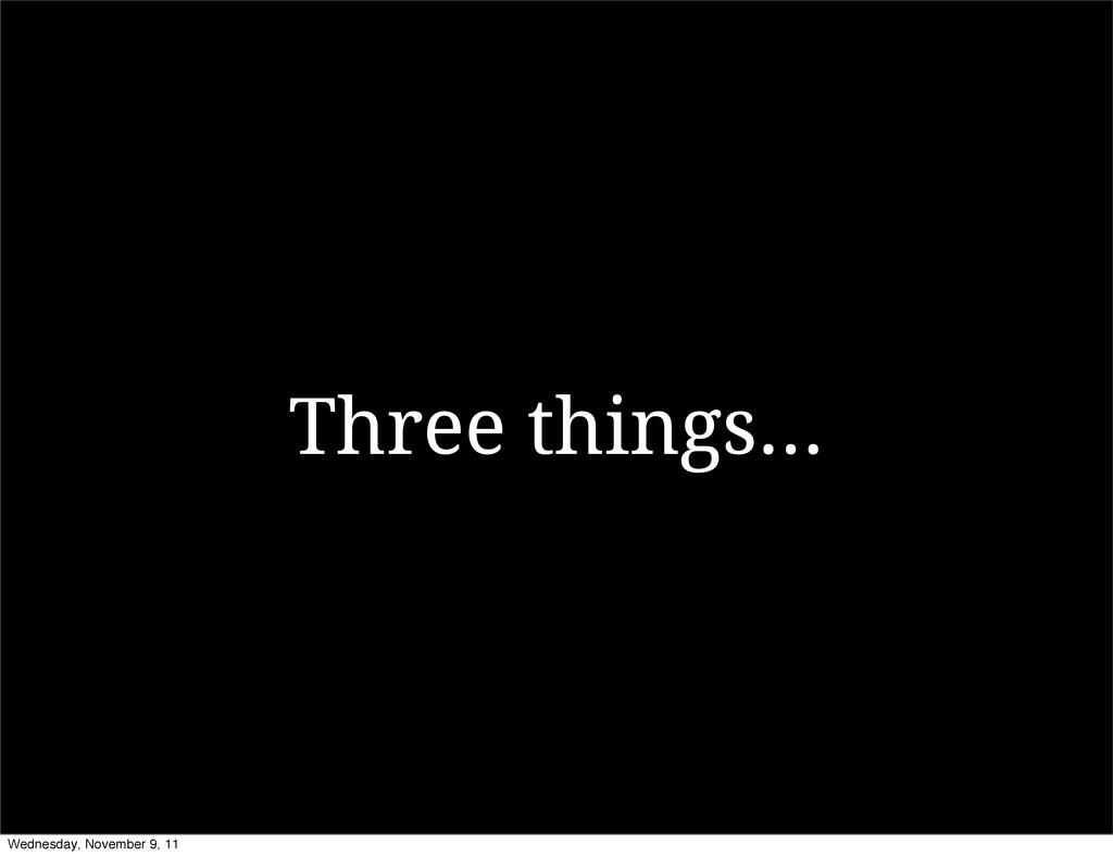 Three things... Wednesday, November 9, 11