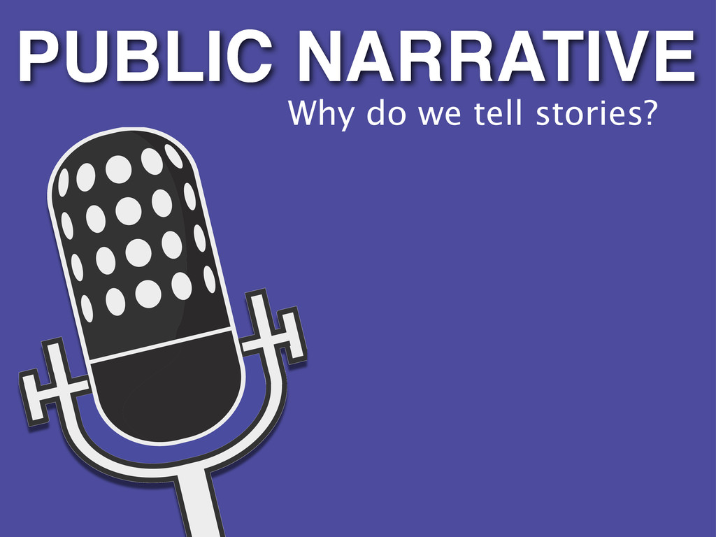 Why do we tell stories? PUBLIC NARRATIVE