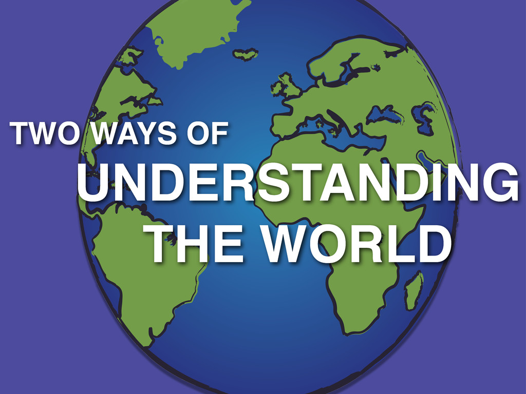 TWO WAYS OF UNDERSTANDING THE WORLD