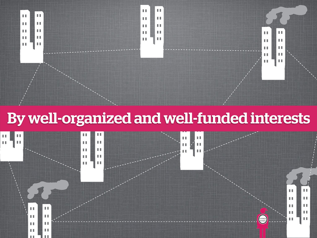 CHANGE MAKER By well-organized and well-funded ...