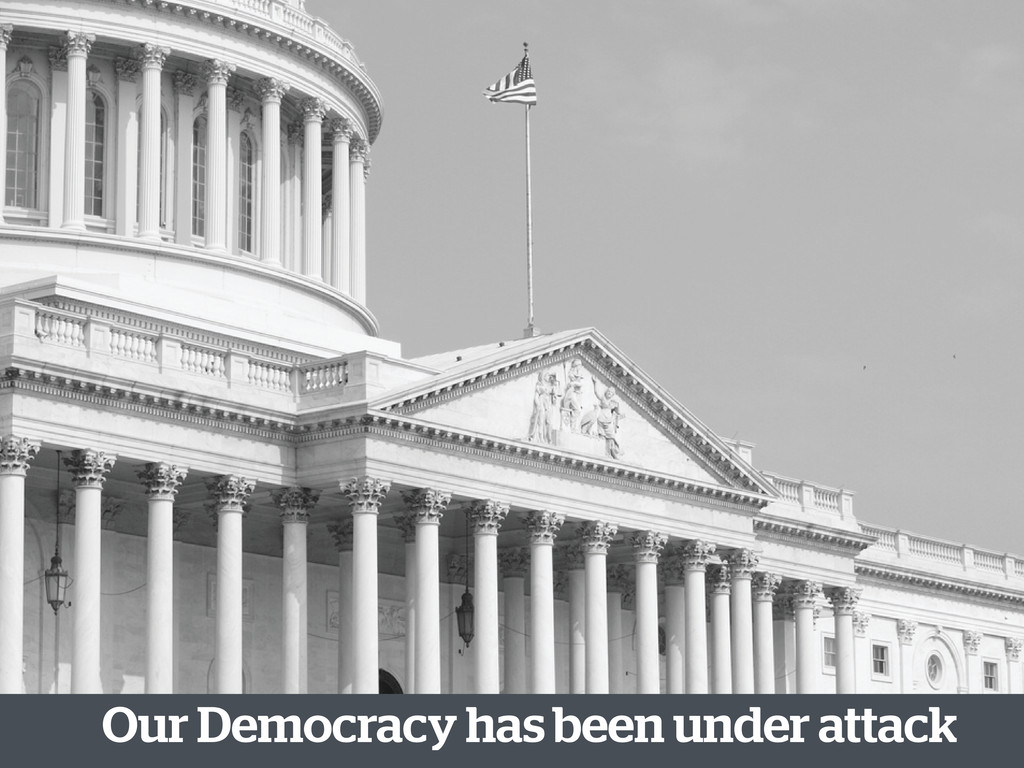 Our Democracy has been under attack