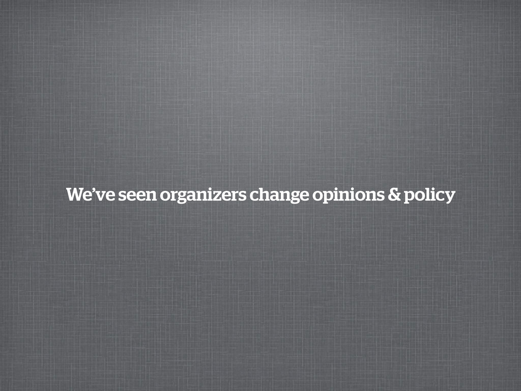 We've seen organizers change opinions & policy